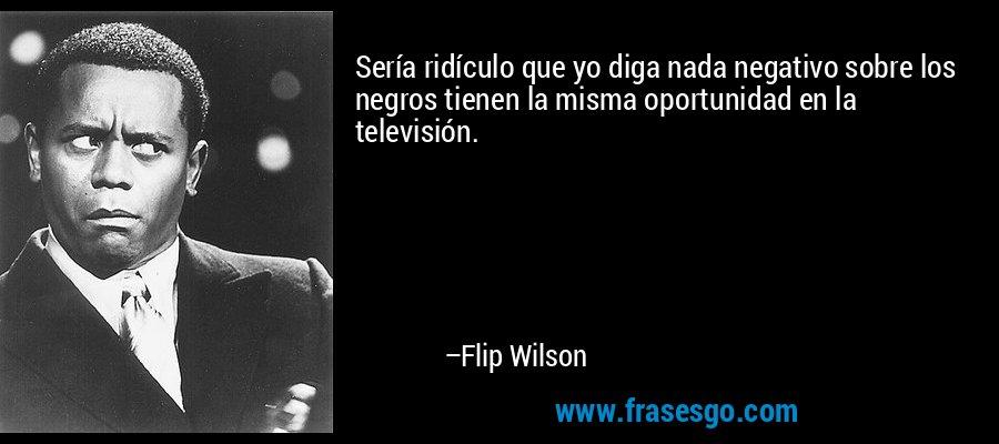 Sería ridículo que yo diga nada negativo sobre los negros tienen la misma oportunidad en la televisión. – Flip Wilson