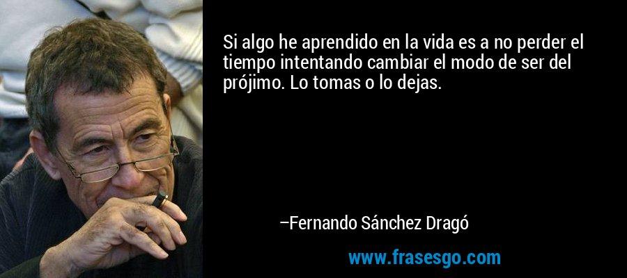 Si algo he aprendido en la vida es a no perder el tiempo intentando cambiar el modo de ser del prójimo. Lo tomas o lo dejas. – Fernando Sánchez Dragó