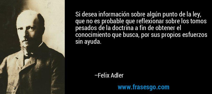 Si desea información sobre algún punto de la ley, que no es probable que reflexionar sobre los tomos pesados de la doctrina a fin de obtener el conocimiento que busca, por sus propios esfuerzos sin ayuda. – Felix Adler