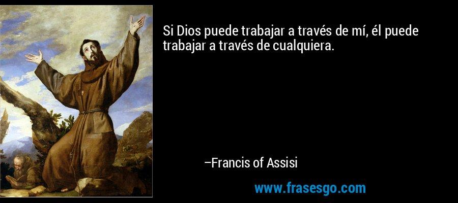 Si Dios puede trabajar a través de mí, él puede trabajar a través de cualquiera. – Francis of Assisi