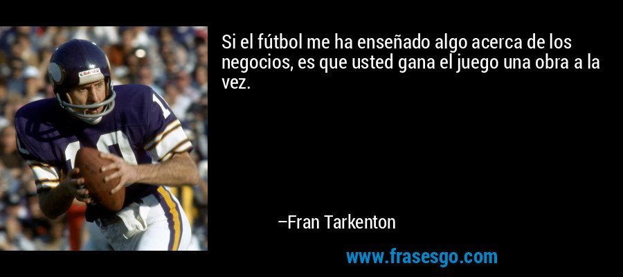 Si el fútbol me ha enseñado algo acerca de los negocios, es que usted gana el juego una obra a la vez. – Fran Tarkenton