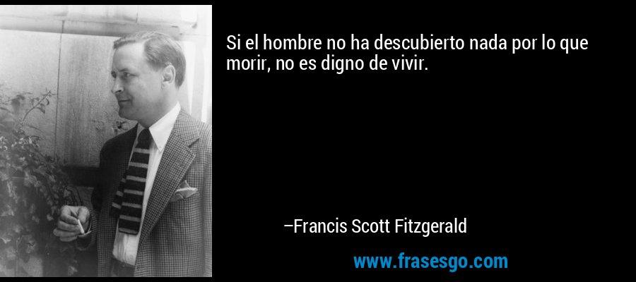 Si el hombre no ha descubierto nada por lo que morir, no es digno de vivir. – Francis Scott Fitzgerald