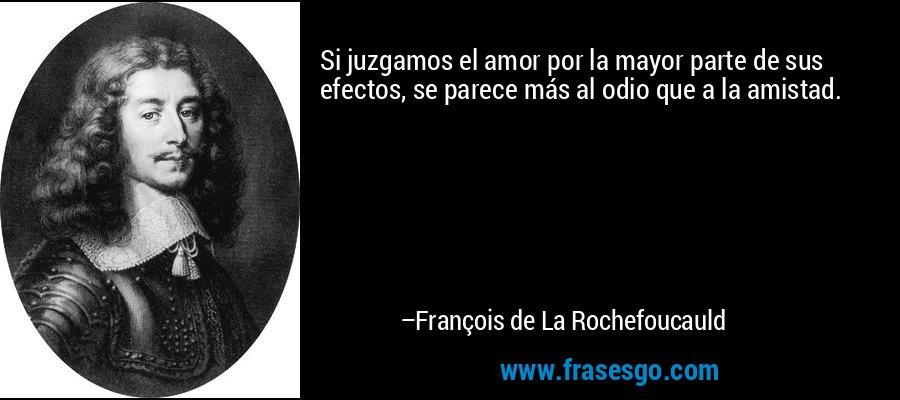 Si juzgamos el amor por la mayor parte de sus efectos, se parece más al odio que a la amistad. – François de La Rochefoucauld