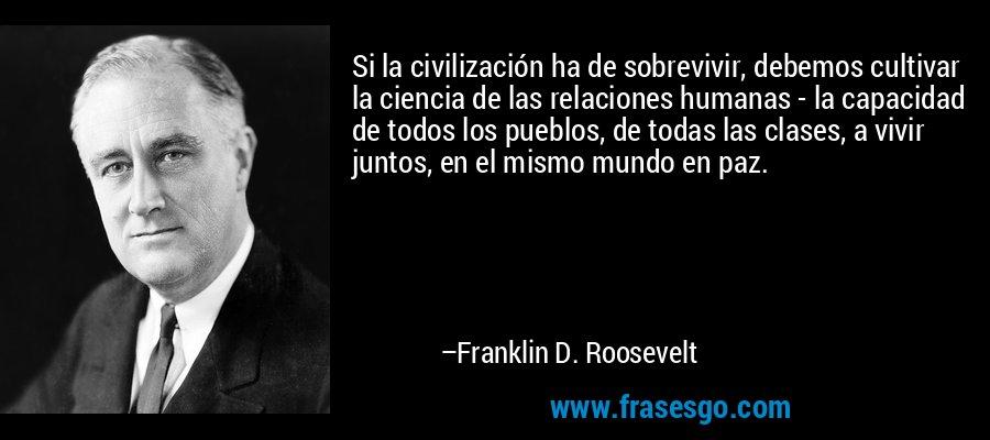 Si la civilización ha de sobrevivir, debemos cultivar la ciencia de las relaciones humanas - la capacidad de todos los pueblos, de todas las clases, a vivir juntos, en el mismo mundo en paz. – Franklin D. Roosevelt