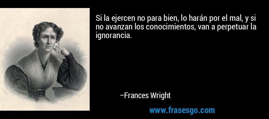 Si la ejercen no para bien, lo harán por el mal, y si no avanzan los conocimientos, van a perpetuar la ignorancia. – Frances Wright