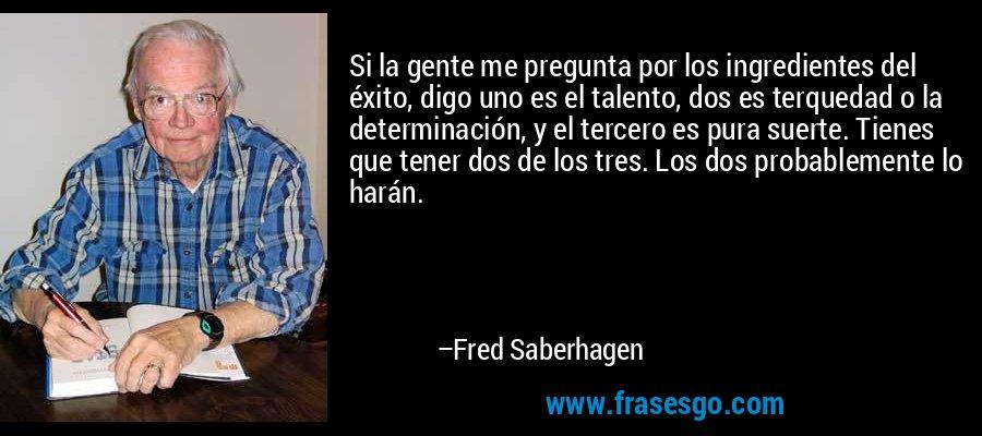 Si la gente me pregunta por los ingredientes del éxito, digo uno es el talento, dos es terquedad o la determinación, y el tercero es pura suerte. Tienes que tener dos de los tres. Los dos probablemente lo harán. – Fred Saberhagen