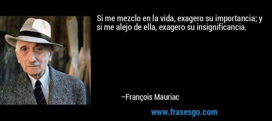 Si me mezclo en la vida, exagero su importancia; y si me alejo de ella, exagero su insignificancia. – François Mauriac