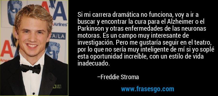 Si mi carrera dramática no funciona, voy a ir a buscar y encontrar la cura para el Alzheimer o el Parkinson y otras enfermedades de las neuronas motoras. Es un campo muy interesante de investigación. Pero me gustaría seguir en el teatro, por lo que no sería muy inteligente de mí si yo soplé esta oportunidad increíble, con un estilo de vida inadecuado. – Freddie Stroma