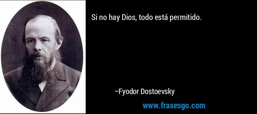 Si no hay Dios, todo está permitido. – Fyodor Dostoevsky