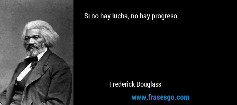 Si no hay lucha, no hay progreso. – Frederick Douglass