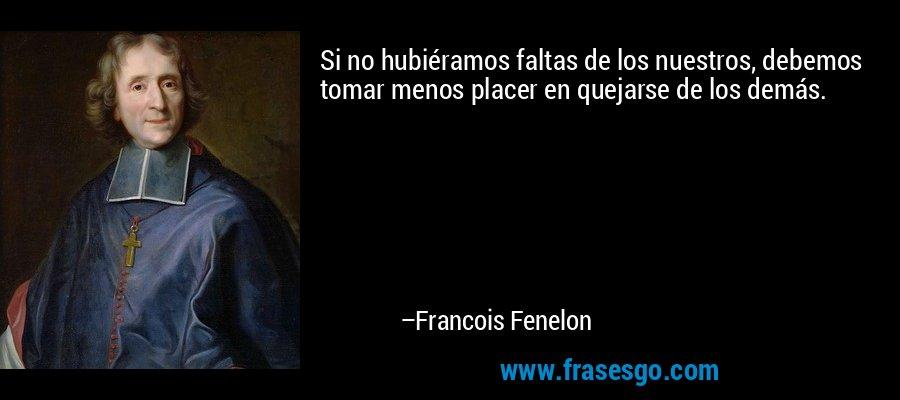 Si no hubiéramos faltas de los nuestros, debemos tomar menos placer en quejarse de los demás. – Francois Fenelon