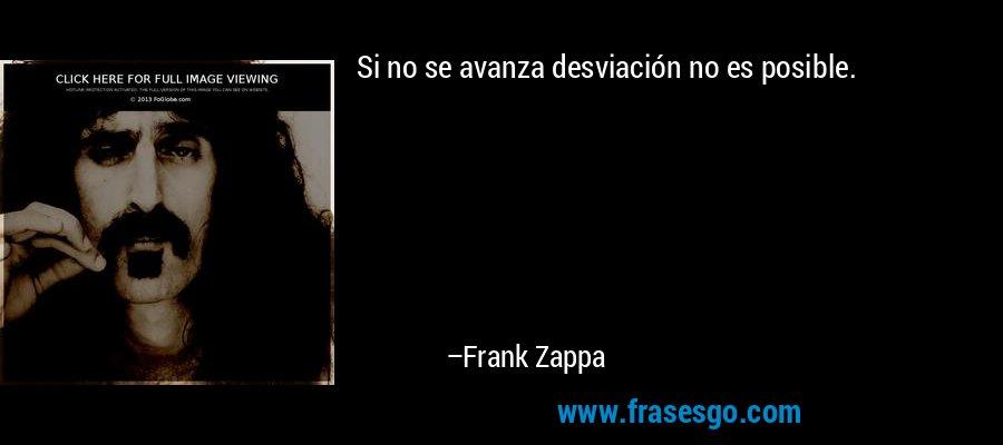 Si no se avanza desviación no es posible. – Frank Zappa