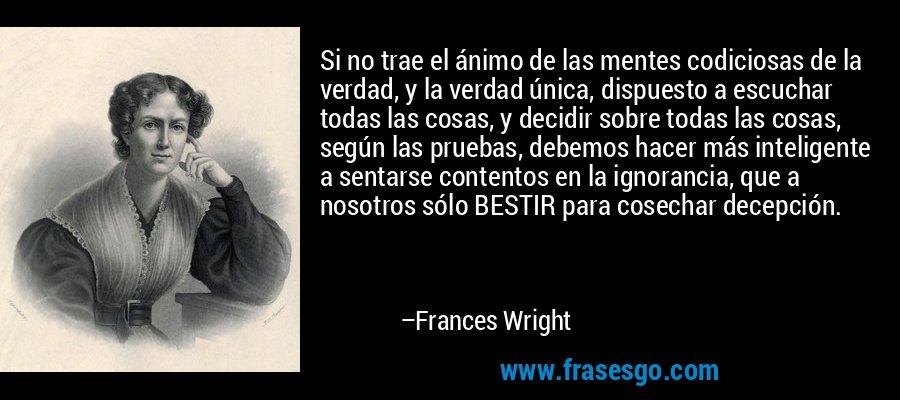 Si no trae el ánimo de las mentes codiciosas de la verdad, y la verdad única, dispuesto a escuchar todas las cosas, y decidir sobre todas las cosas, según las pruebas, debemos hacer más inteligente a sentarse contentos en la ignorancia, que a nosotros sólo BESTIR para cosechar decepción. – Frances Wright