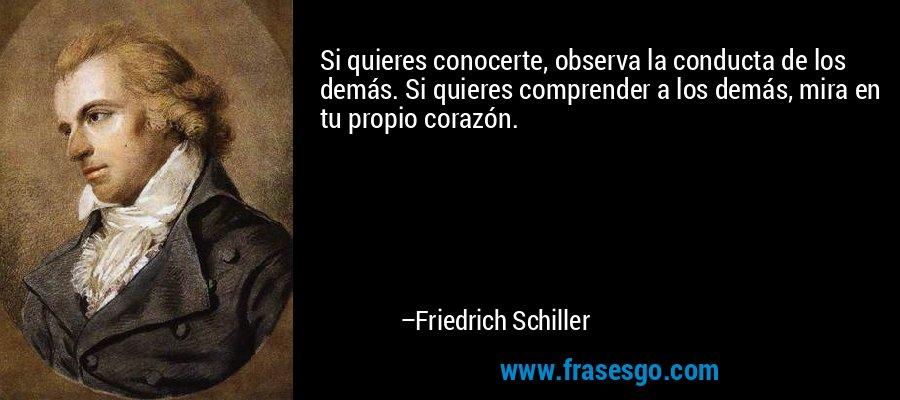 Si quieres conocerte, observa la conducta de los demás. Si quieres comprender a los demás, mira en tu propio corazón. – Friedrich Schiller