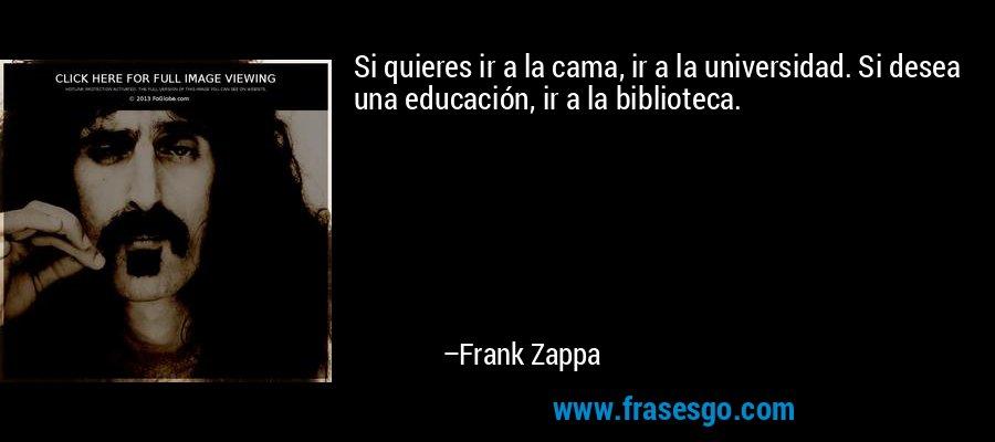 Si quieres ir a la cama, ir a la universidad. Si desea una educación, ir a la biblioteca. – Frank Zappa