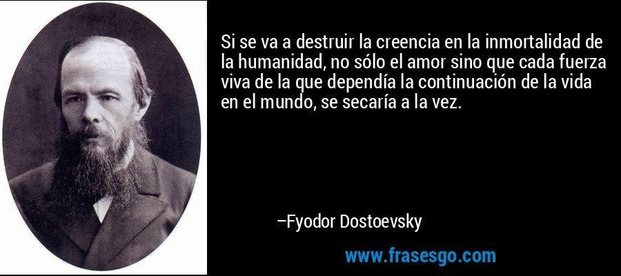 Si se va a destruir la creencia en la inmortalidad de la humanidad, no sólo el amor sino que cada fuerza viva de la que dependía la continuación de la vida en el mundo, se secaría a la vez. – Fyodor Dostoevsky