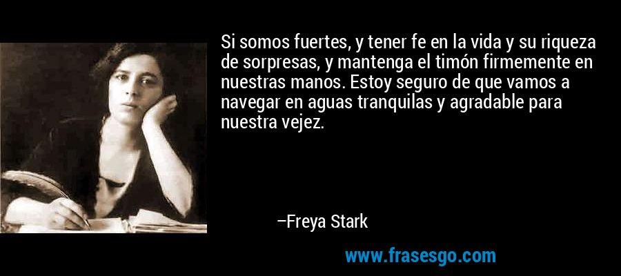 Si somos fuertes, y tener fe en la vida y su riqueza de sorpresas, y mantenga el timón firmemente en nuestras manos. Estoy seguro de que vamos a navegar en aguas tranquilas y agradable para nuestra vejez. – Freya Stark