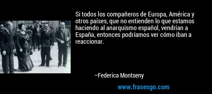 Si todos los compañeros de Europa, América y otros países, que no entienden lo que estamos haciendo al anarquismo español, vendrían a España, entonces podríamos ver cómo iban a reaccionar. – Federica Montseny