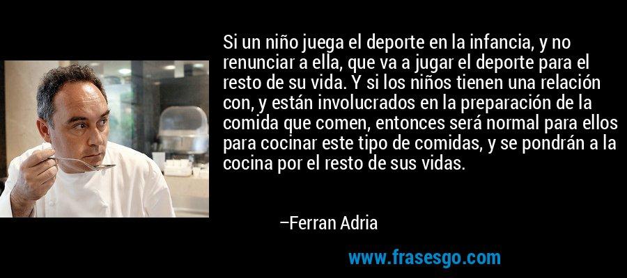 Si un niño juega el deporte en la infancia, y no renunciar a ella, que va a jugar el deporte para el resto de su vida. Y si los niños tienen una relación con, y están involucrados en la preparación de la comida que comen, entonces será normal para ellos para cocinar este tipo de comidas, y se pondrán a la cocina por el resto de sus vidas. – Ferran Adria