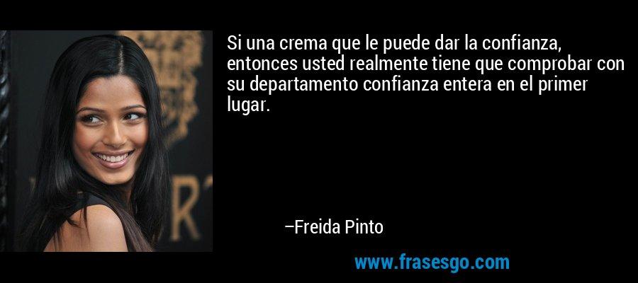 Si una crema que le puede dar la confianza, entonces usted realmente tiene que comprobar con su departamento confianza entera en el primer lugar. – Freida Pinto
