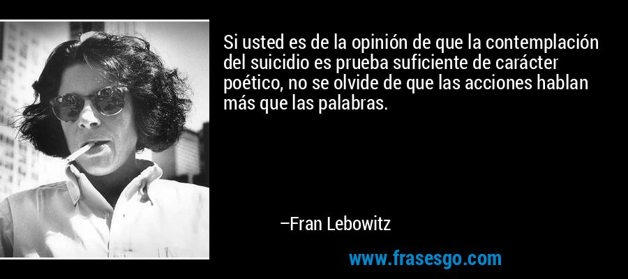 Si usted es de la opinión de que la contemplación del suicidio es prueba suficiente de carácter poético, no se olvide de que las acciones hablan más que las palabras. – Fran Lebowitz