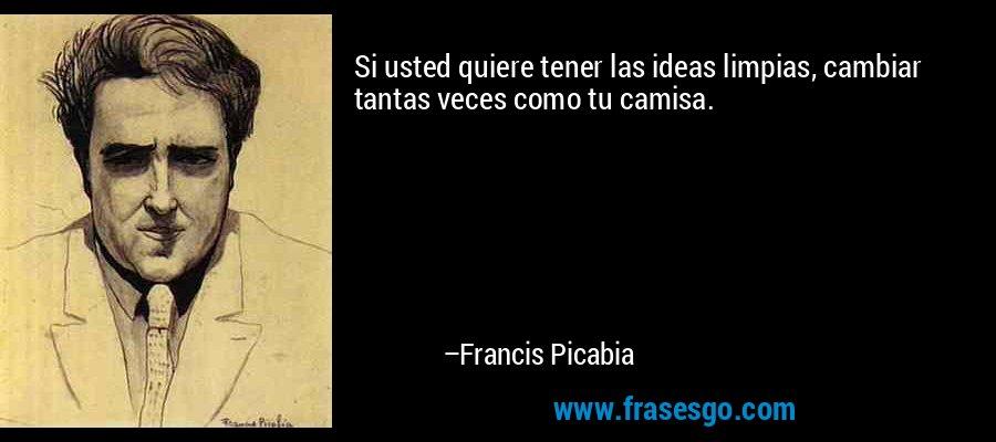 Si usted quiere tener las ideas limpias, cambiar tantas veces como tu camisa. – Francis Picabia