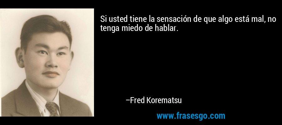 Si usted tiene la sensación de que algo está mal, no tenga miedo de hablar. – Fred Korematsu