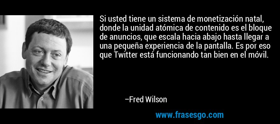 Si usted tiene un sistema de monetización natal, donde la unidad atómica de contenido es el bloque de anuncios, que escala hacia abajo hasta llegar a una pequeña experiencia de la pantalla. Es por eso que Twitter está funcionando tan bien en el móvil. – Fred Wilson