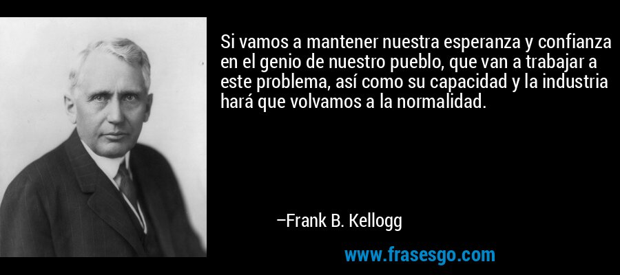 Si vamos a mantener nuestra esperanza y confianza en el genio de nuestro pueblo, que van a trabajar a este problema, así como su capacidad y la industria hará que volvamos a la normalidad. – Frank B. Kellogg