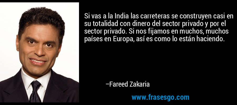 Si vas a la India las carreteras se construyen casi en su totalidad con dinero del sector privado y por el sector privado. Si nos fijamos en muchos, muchos países en Europa, así es como lo están haciendo. – Fareed Zakaria