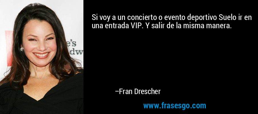 Si voy a un concierto o evento deportivo Suelo ir en una entrada VIP. Y salir de la misma manera. – Fran Drescher