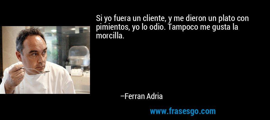 Si yo fuera un cliente, y me dieron un plato con pimientos, yo lo odio. Tampoco me gusta la morcilla. – Ferran Adria