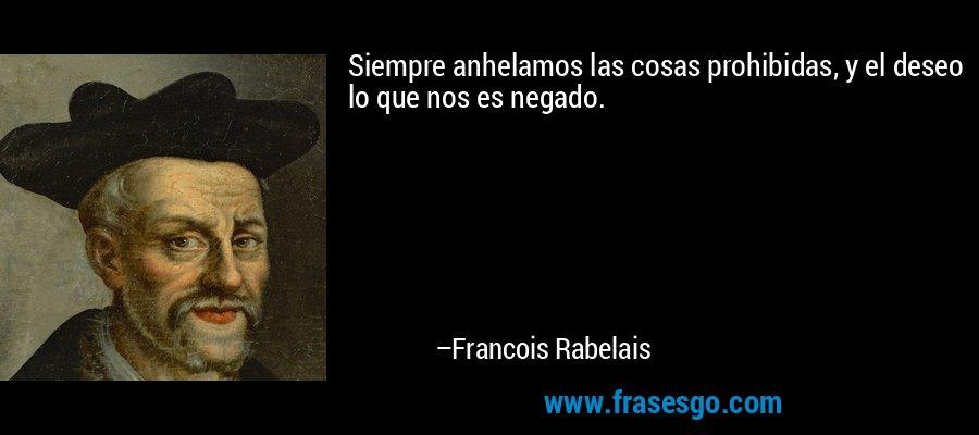Siempre anhelamos las cosas prohibidas, y el deseo lo que nos es negado. – Francois Rabelais