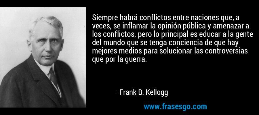 Siempre habrá conflictos entre naciones que, a veces, se inflamar la opinión pública y amenazar a los conflictos, pero lo principal es educar a la gente del mundo que se tenga conciencia de que hay mejores medios para solucionar las controversias que por la guerra. – Frank B. Kellogg