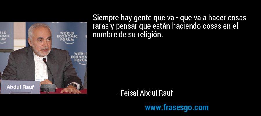 Siempre hay gente que va - que va a hacer cosas raras y pensar que están haciendo cosas en el nombre de su religión. – Feisal Abdul Rauf