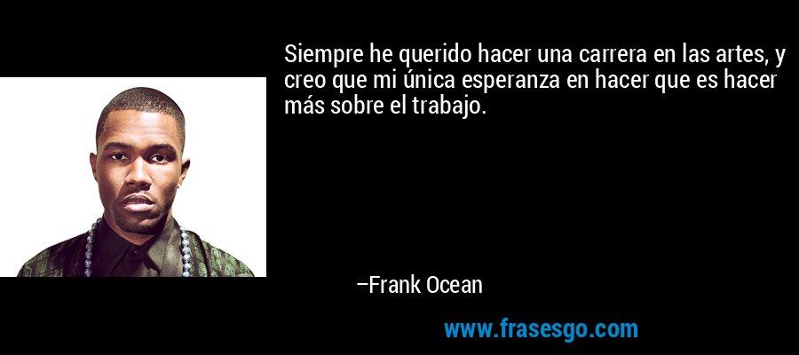 Siempre he querido hacer una carrera en las artes, y creo que mi única esperanza en hacer que es hacer más sobre el trabajo. – Frank Ocean