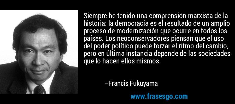 Siempre he tenido una comprensión marxista de la historia: la democracia es el resultado de un amplio proceso de modernización que ocurre en todos los países. Los neoconservadores piensan que el uso del poder político puede forzar el ritmo del cambio, pero en última instancia depende de las sociedades que lo hacen ellos mismos. – Francis Fukuyama