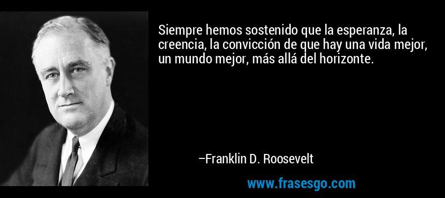 Siempre hemos sostenido que la esperanza, la creencia, la convicción de que hay una vida mejor, un mundo mejor, más allá del horizonte. – Franklin D. Roosevelt