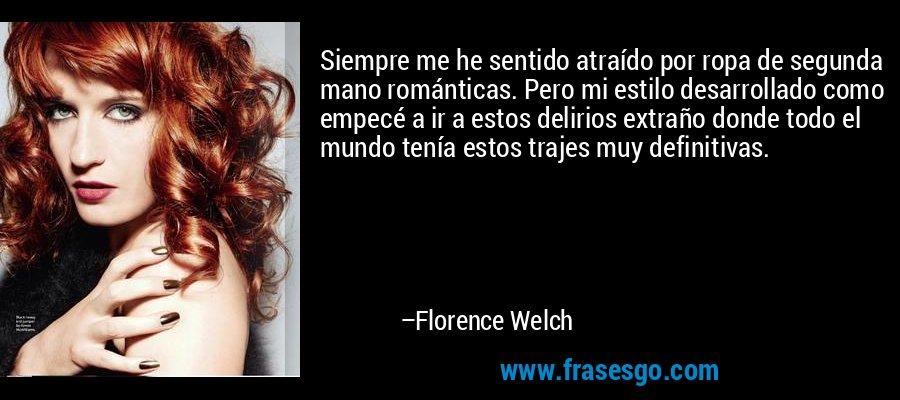Siempre me he sentido atraído por ropa de segunda mano románticas. Pero mi estilo desarrollado como empecé a ir a estos delirios extraño donde todo el mundo tenía estos trajes muy definitivas. – Florence Welch