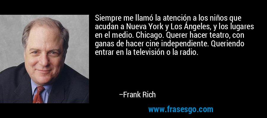 Siempre me llamó la atención a los niños que acudan a Nueva York y Los Ángeles, y los lugares en el medio. Chicago. Querer hacer teatro, con ganas de hacer cine independiente. Queriendo entrar en la televisión o la radio. – Frank Rich