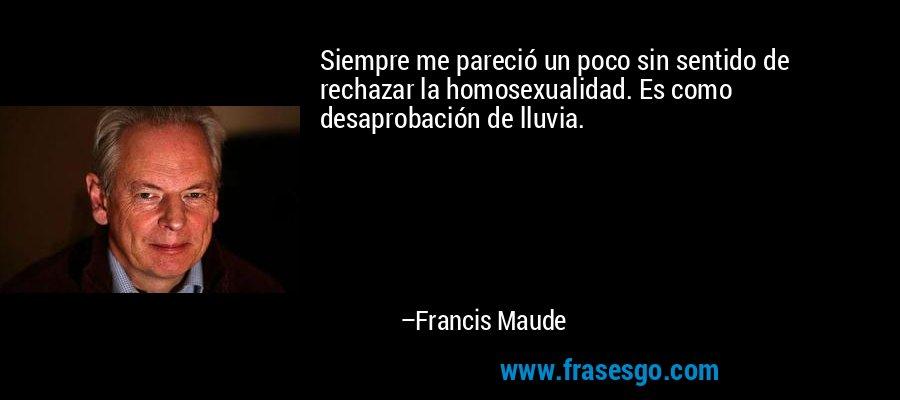 Siempre me pareció un poco sin sentido de rechazar la homosexualidad. Es como desaprobación de lluvia. – Francis Maude