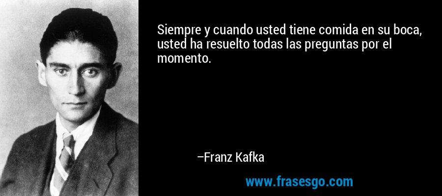 Siempre y cuando usted tiene comida en su boca, usted ha resuelto todas las preguntas por el momento. – Franz Kafka