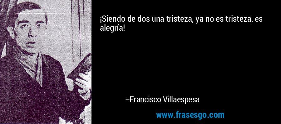 ¡Siendo de dos una tristeza, ya no es tristeza, es alegría! – Francisco Villaespesa