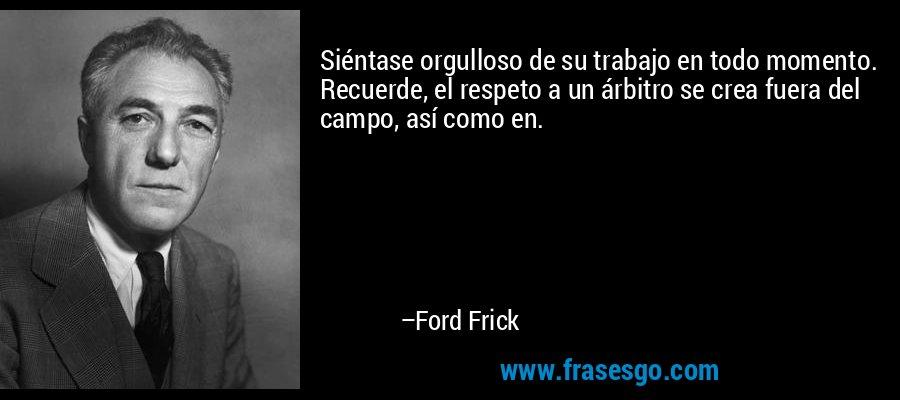 Siéntase orgulloso de su trabajo en todo momento. Recuerde, el respeto a un árbitro se crea fuera del campo, así como en. – Ford Frick