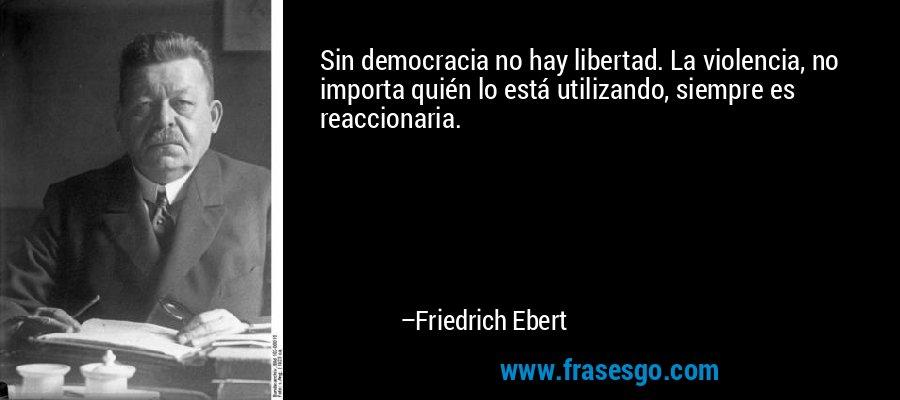 Sin democracia no hay libertad. La violencia, no importa quién lo está utilizando, siempre es reaccionaria. – Friedrich Ebert