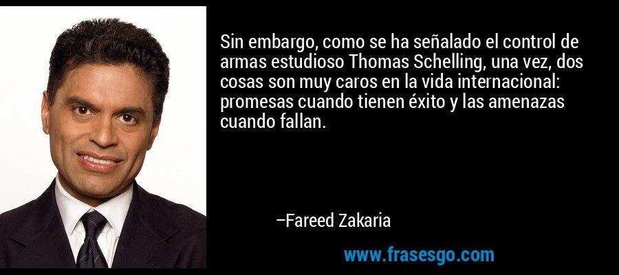 Sin embargo, como se ha señalado el control de armas estudioso Thomas Schelling, una vez, dos cosas son muy caros en la vida internacional: promesas cuando tienen éxito y las amenazas cuando fallan. – Fareed Zakaria