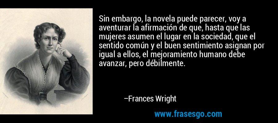 Sin embargo, la novela puede parecer, voy a aventurar la afirmación de que, hasta que las mujeres asumen el lugar en la sociedad, que el sentido común y el buen sentimiento asignan por igual a ellos, el mejoramiento humano debe avanzar, pero débilmente. – Frances Wright