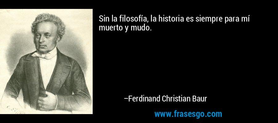 Sin la filosofía, la historia es siempre para mí muerto y mudo. – Ferdinand Christian Baur