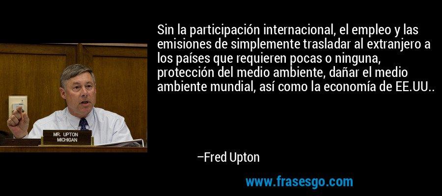 Sin la participación internacional, el empleo y las emisiones de simplemente trasladar al extranjero a los países que requieren pocas o ninguna, protección del medio ambiente, dañar el medio ambiente mundial, así como la economía de EE.UU.. – Fred Upton