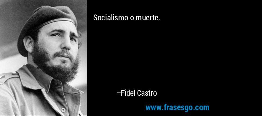 Socialismo o muerte. – Fidel Castro
